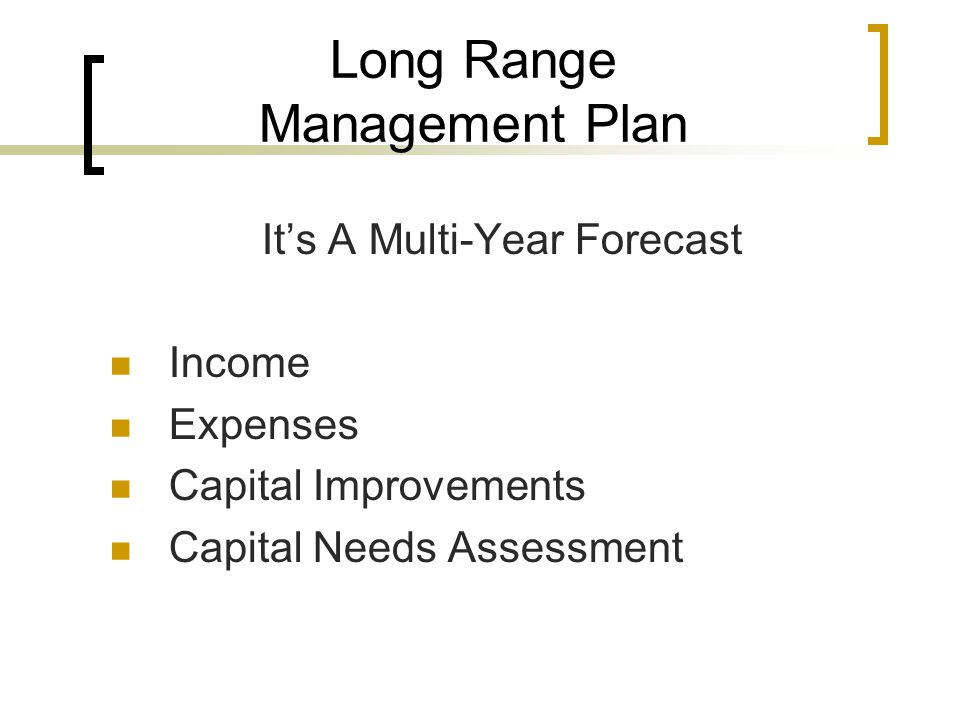 Long Range Management Plan It's A Multi-Year Forecast Income Expenses Capital Improvements Capital Needs Assessment