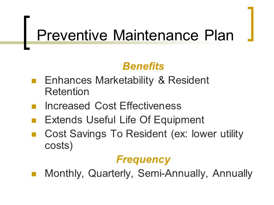 Preventive Maintenance Plan Benefits Enhances Marketability & Resident Retention Increased Cost Effectiveness Extends Useful Life Of Equipment Cost Savings To Resident (ex: lower utility costs) Frequency Monthly, Quarterly, Semi-Annually, Annually