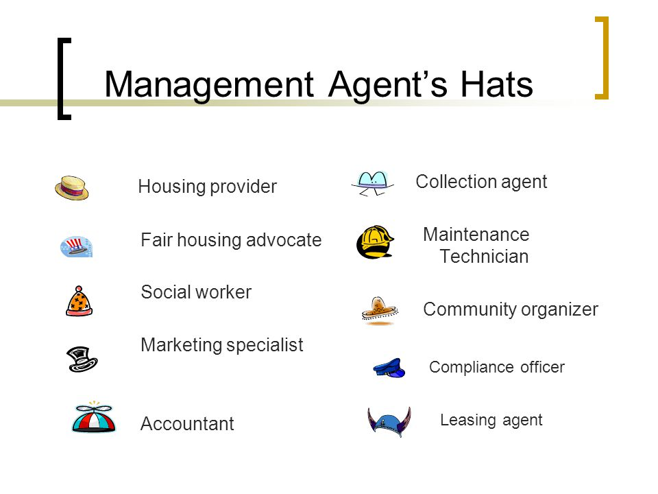 Management Agent's Hats Housing provider Fair housing advocate Social worker Marketing specialist Accountant Collection agent Maintenance Technician Community organizer Compliance officer Leasing agent