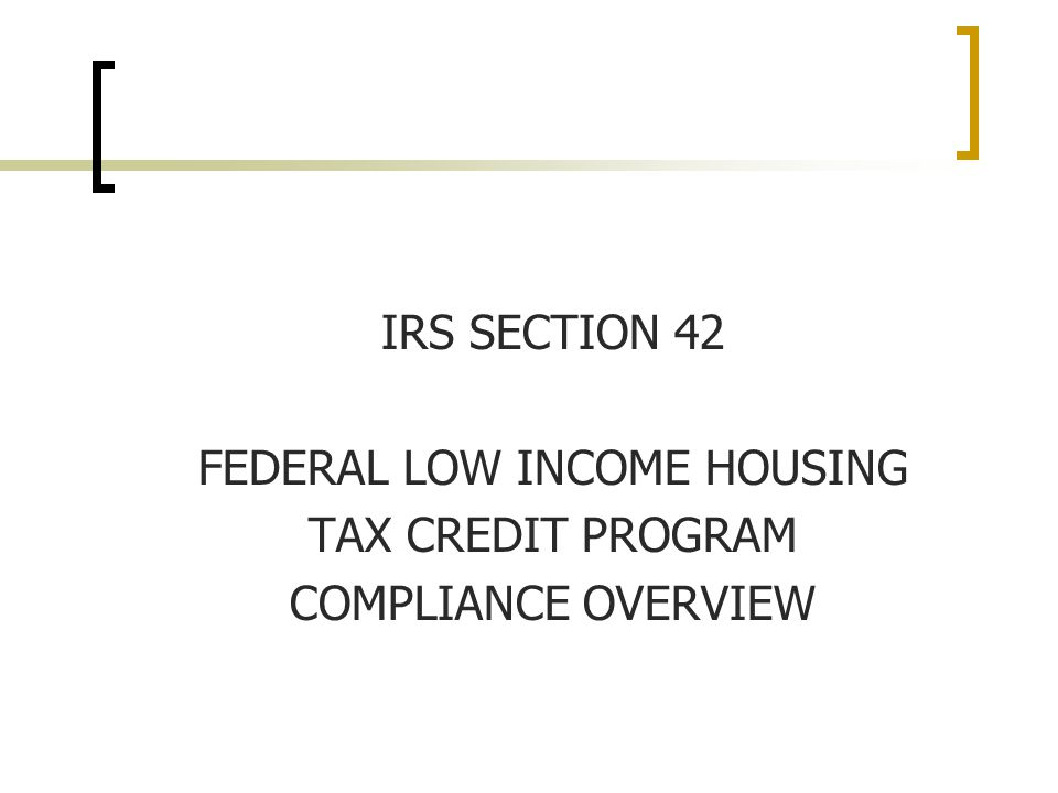 IRS SECTION 42 FEDERAL LOW INCOME HOUSING TAX CREDIT PROGRAM COMPLIANCE OVERVIEW