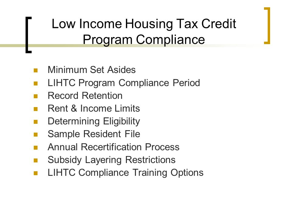 Low Income Housing Tax Credit Program Compliance Minimum Set Asides LIHTC Program Compliance Period Record Retention Rent & Income Limits Determining Eligibility Sample Resident File Annual Recertification Process Subsidy Layering Restrictions LIHTC Compliance Training Options