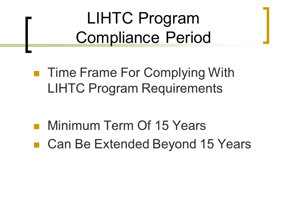 LIHTC Program Compliance Period Time Frame For Complying With LIHTC Program Requirements Minimum Term Of 15 Years Can Be Extended Beyond 15 Years
