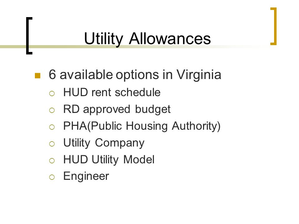 Utility Allowances 6 available options in Virginia  HUD rent schedule  RD approved budget  PHA(Public Housing Authority)  Utility Company  HUD Utility Model  Engineer