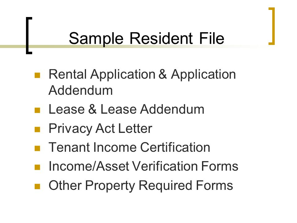 Sample Resident File Rental Application & Application Addendum Lease & Lease Addendum Privacy Act Letter Tenant Income Certification Income/Asset Verification Forms Other Property Required Forms