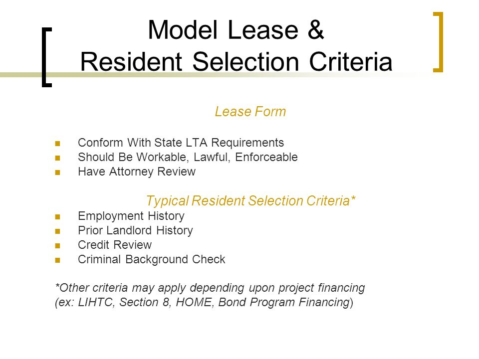 Model Lease & Resident Selection Criteria Lease Form Conform With State LTA Requirements Should Be Workable, Lawful, Enforceable Have Attorney Review Typical Resident Selection Criteria* Employment History Prior Landlord History Credit Review Criminal Background Check *Other criteria may apply depending upon project financing (ex: LIHTC, Section 8, HOME, Bond Program Financing)