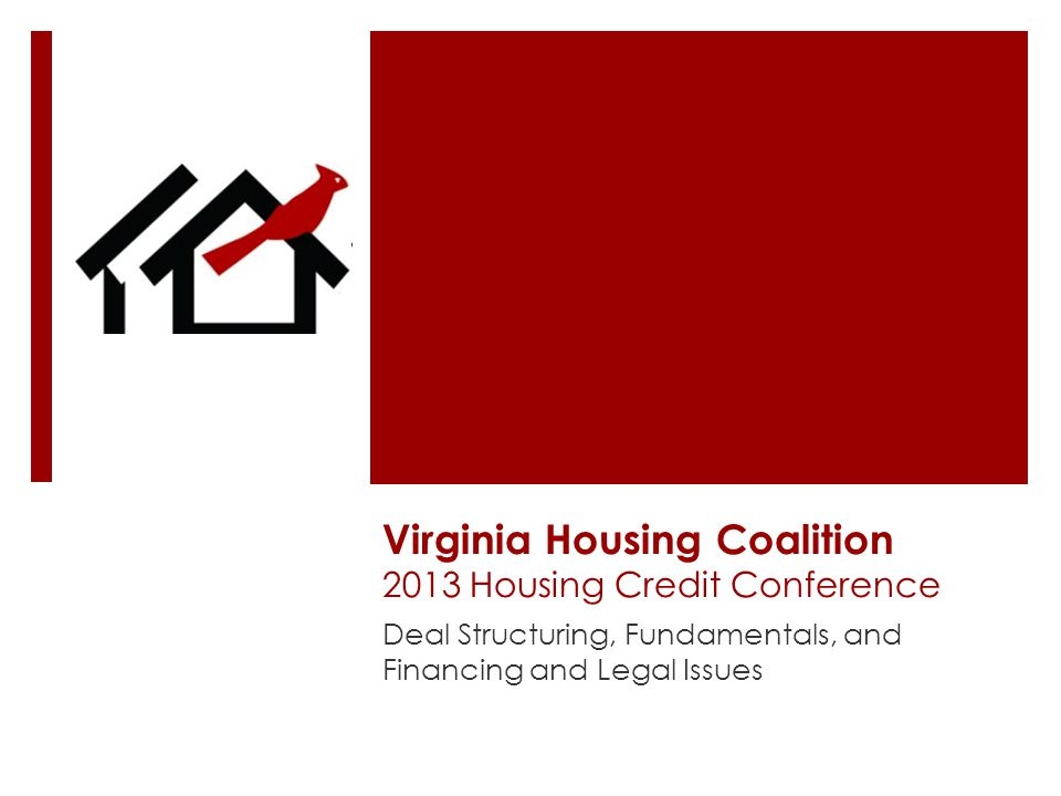 Virginia Housing Coalition 2013 Housing Credit Conference Deal Structuring, Fundamentals, and Financing and Legal Issues
