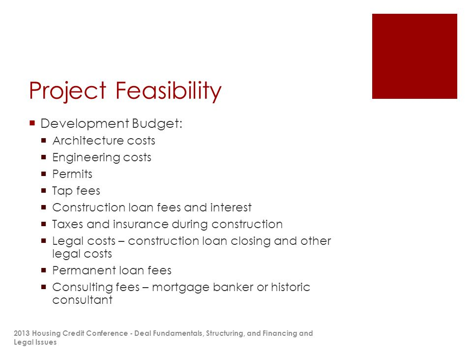 Project Feasibility  Development Budget:  Architecture costs  Engineering costs  Permits  Tap fees  Construction loan fees and interest  Taxes and insurance during construction  Legal costs – construction loan closing and other legal costs  Permanent loan fees  Consulting fees – mortgage banker or historic consultant 2013 Housing Credit Conference - Deal Fundamentals, Structuring, and Financing and Legal Issues
