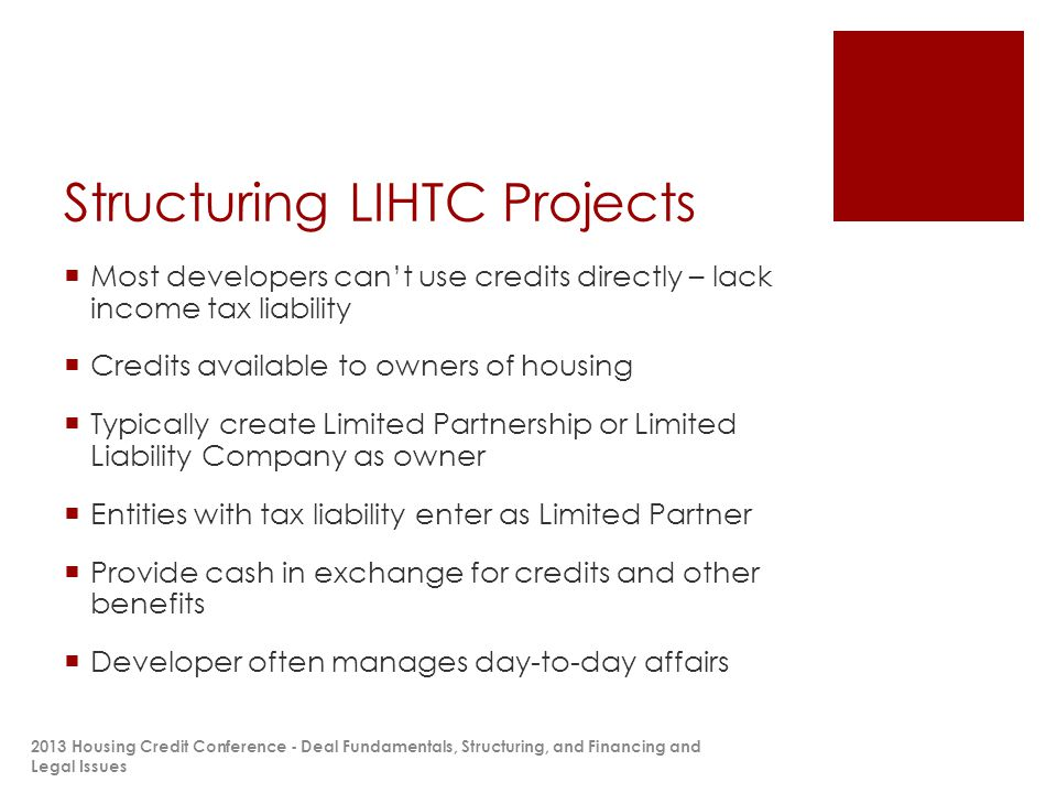 Structuring LIHTC Projects  Most developers can't use credits directly – lack income tax liability  Credits available to owners of housing  Typically create Limited Partnership or Limited Liability Company as owner  Entities with tax liability enter as Limited Partner  Provide cash in exchange for credits and other benefits  Developer often manages day-to-day affairs 2013 Housing Credit Conference - Deal Fundamentals, Structuring, and Financing and Legal Issues