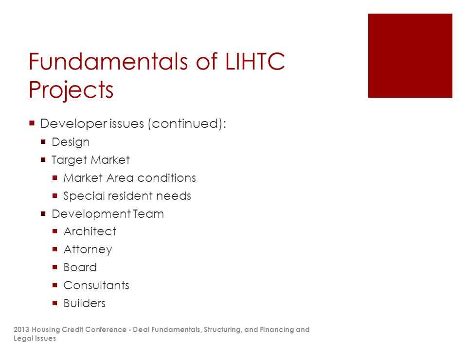 Fundamentals of LIHTC Projects  Developer issues (continued):  Design  Target Market  Market Area conditions  Special resident needs  Development Team  Architect  Attorney  Board  Consultants  Builders 2013 Housing Credit Conference - Deal Fundamentals, Structuring, and Financing and Legal Issues