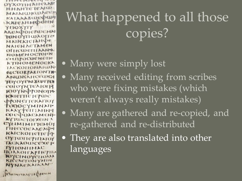 Many were simply lost Many received editing from scribes who were fixing mistakes (which weren't always really mistakes) Many are gathered and re-copied, and re-gathered and re-distributed They are also translated into other languages