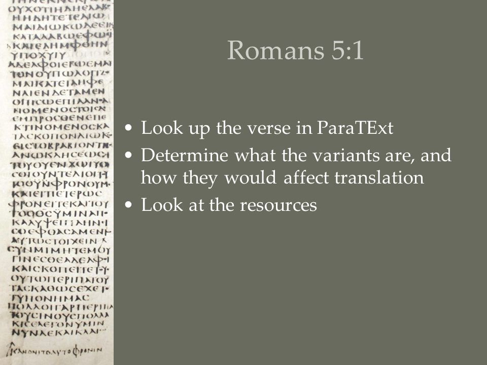 Romans 5:1 Look up the verse in ParaTExt Determine what the variants are, and how they would affect translation Look at the resources