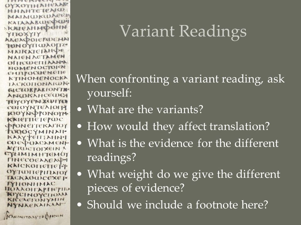 Variant Readings When confronting a variant reading, ask yourself: What are the variants.