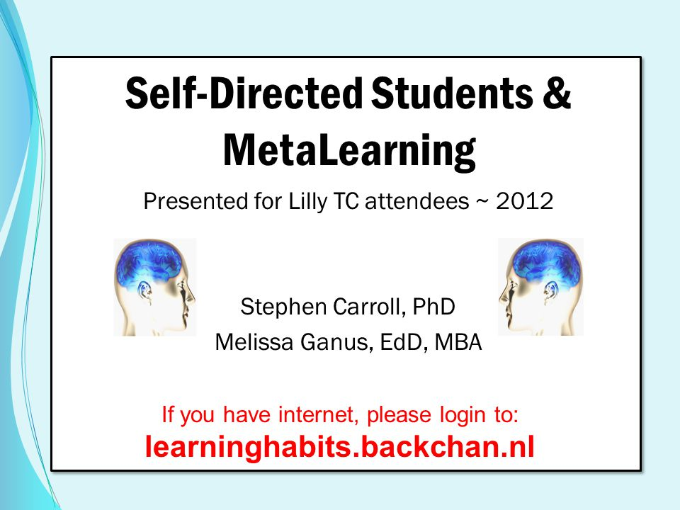 Self-Directed Students & MetaLearning Presented for Lilly TC attendees ~ 2012 Stephen Carroll, PhD Melissa Ganus, EdD, MBA If you have internet, pleas