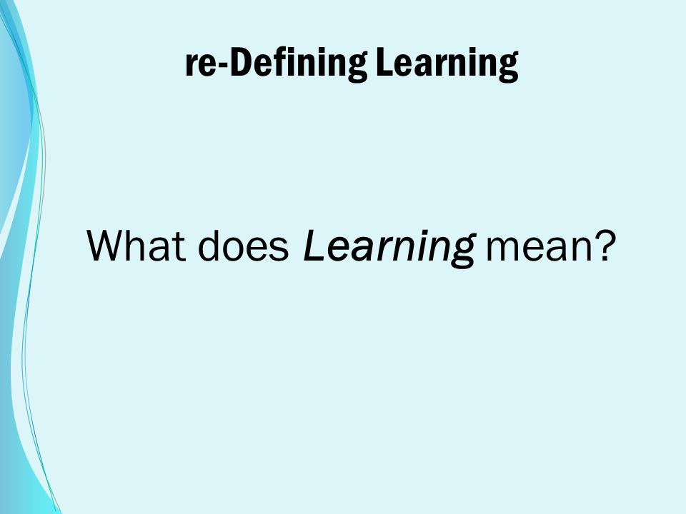 re-Defining Learning What does Learning mean?