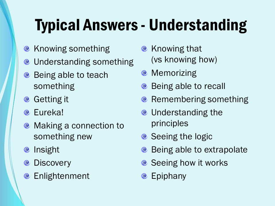 Typical Answers - Understanding Knowing something Understanding something Being able to teach something Getting it Eureka! Making a connection to some