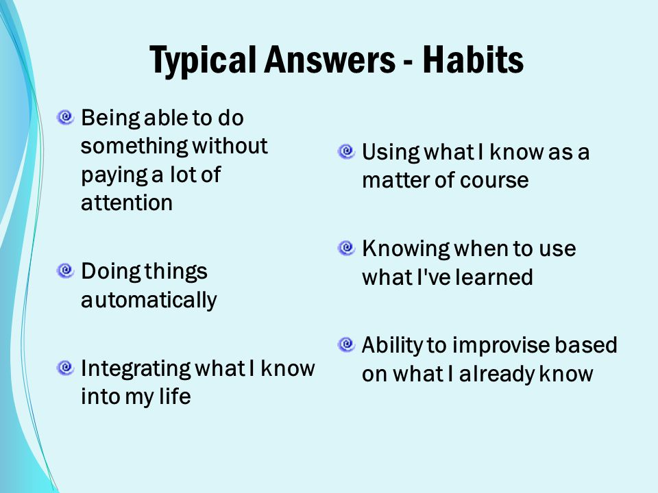 Typical Answers - Habits Being able to do something without paying a lot of attention Doing things automatically Integrating what I know into my life