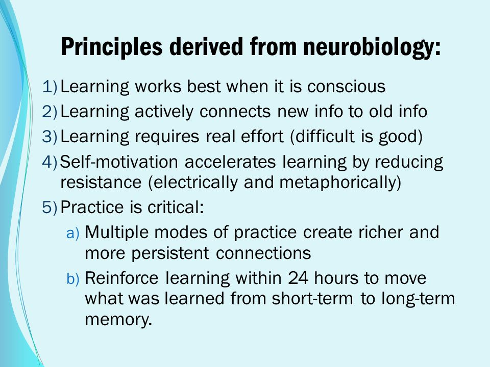 Principles derived from neurobiology: 1) Learning works best when it is conscious 2) Learning actively connects new info to old info 3) Learning requi