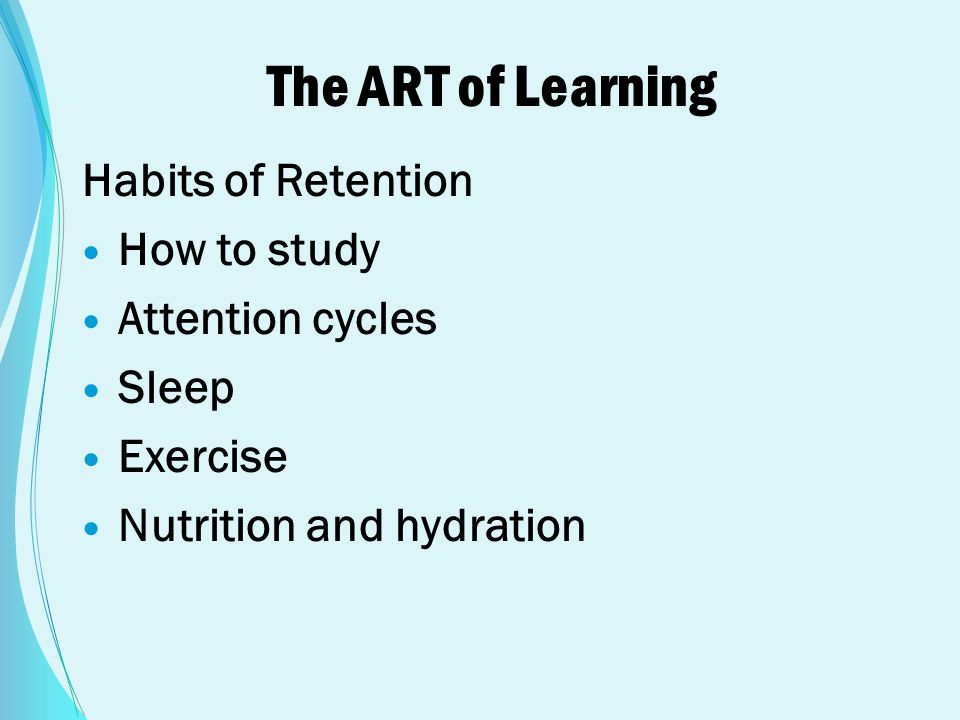 The ART of Learning Habits of Retention How to study Attention cycles Sleep Exercise Nutrition and hydration