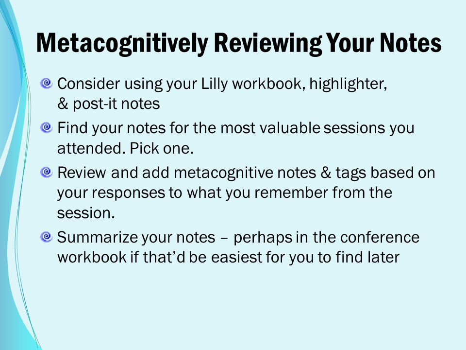 Metacognitively Reviewing Your Notes Consider using your Lilly workbook, highlighter, & post-it notes Find your notes for the most valuable sessions y