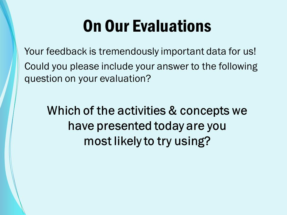 On Our Evaluations Your feedback is tremendously important data for us! Could you please include your answer to the following question on your evaluat