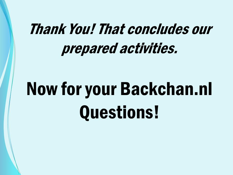 Thank You! That concludes our prepared activities. Now for your Backchan.nl Questions!