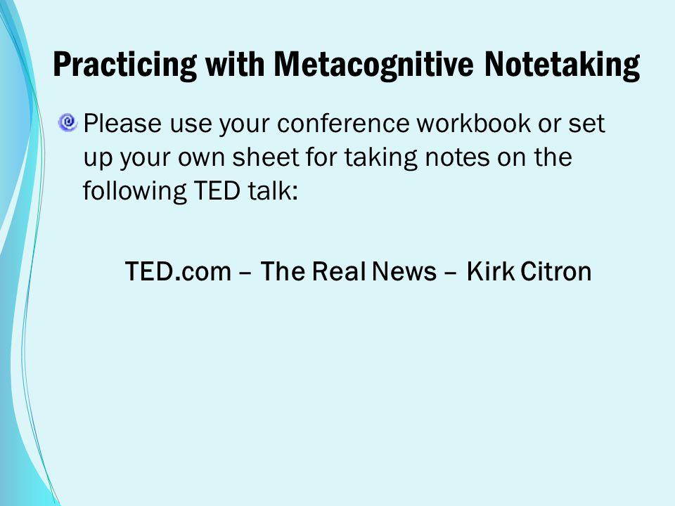 Practicing with Metacognitive Notetaking Please use your conference workbook or set up your own sheet for taking notes on the following TED talk: TED.