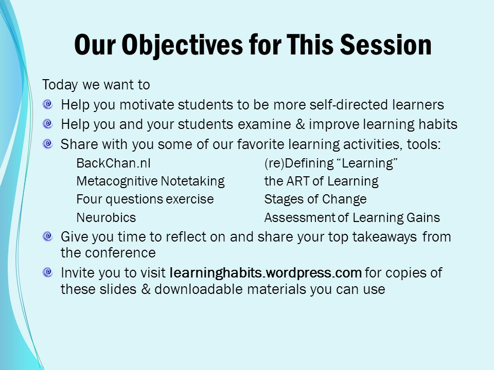 Our Objectives for This Session Today we want to Help you motivate students to be more self-directed learners Help you and your students examine & imp