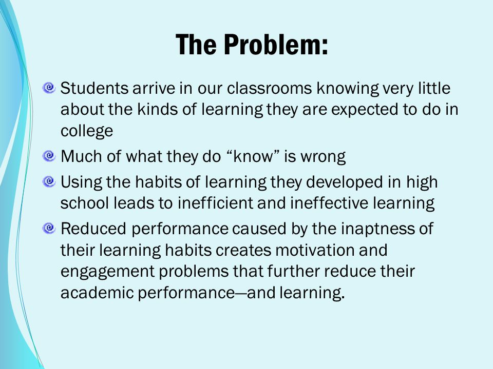 The Problem: Students arrive in our classrooms knowing very little about the kinds of learning they are expected to do in college Much of what they do