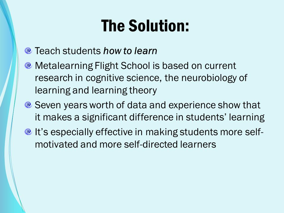 The Solution: Teach students how to learn Metalearning Flight School is based on current research in cognitive science, the neurobiology of learning a