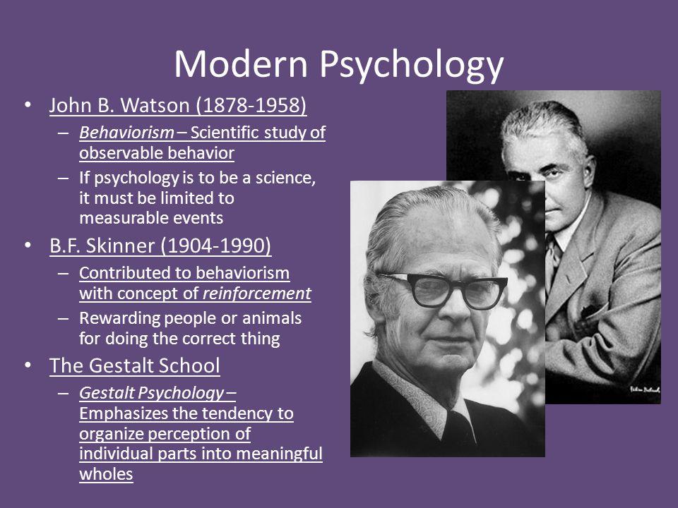 Modern Psychology John B. Watson (1878-1958) – Behaviorism – Scientific study of observable behavior – If psychology is to be a science, it must be li