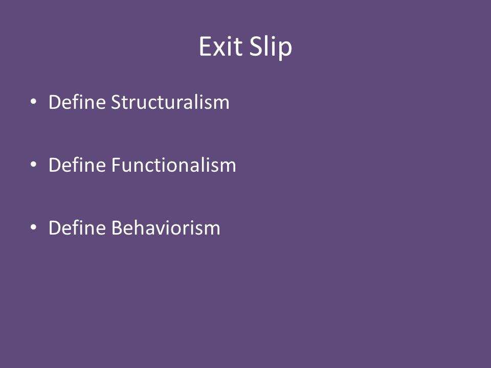 Exit Slip Define Structuralism Define Functionalism Define Behaviorism