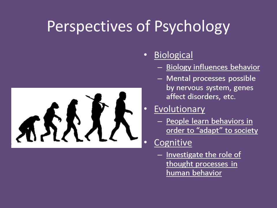 Perspectives of Psychology Biological – Biology influences behavior – Mental processes possible by nervous system, genes affect disorders, etc. Evolut