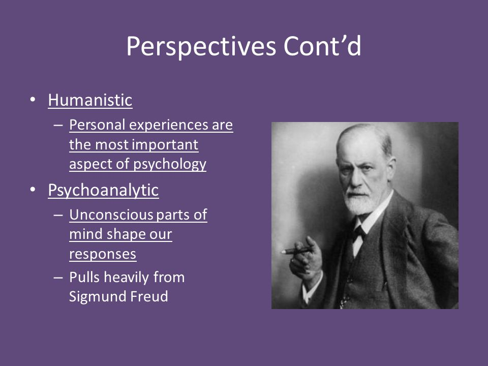 Perspectives Cont'd Humanistic – Personal experiences are the most important aspect of psychology Psychoanalytic – Unconscious parts of mind shape our
