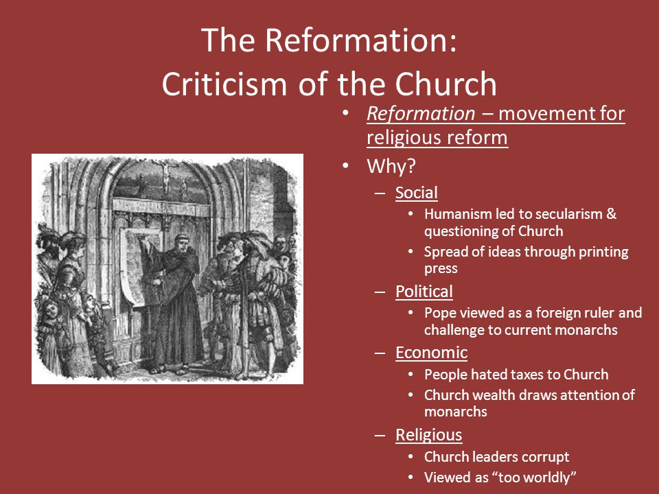 The Reformation: Criticism of the Church Reformation – movement for religious reform Why? – Social Humanism led to secularism & questioning of Church