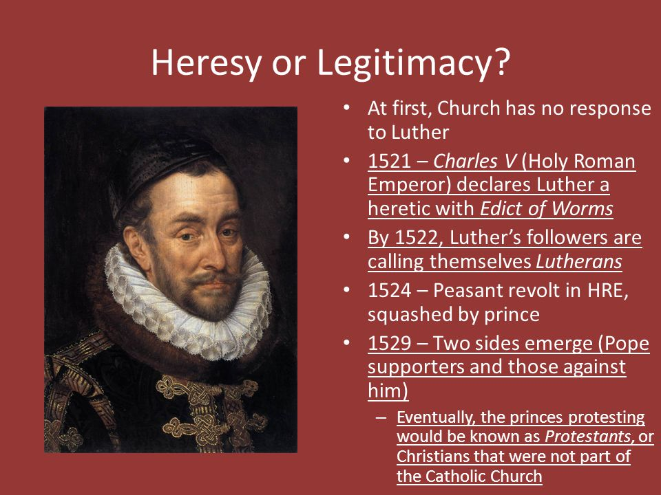 Heresy or Legitimacy? At first, Church has no response to Luther 1521 – Charles V (Holy Roman Emperor) declares Luther a heretic with Edict of Worms B