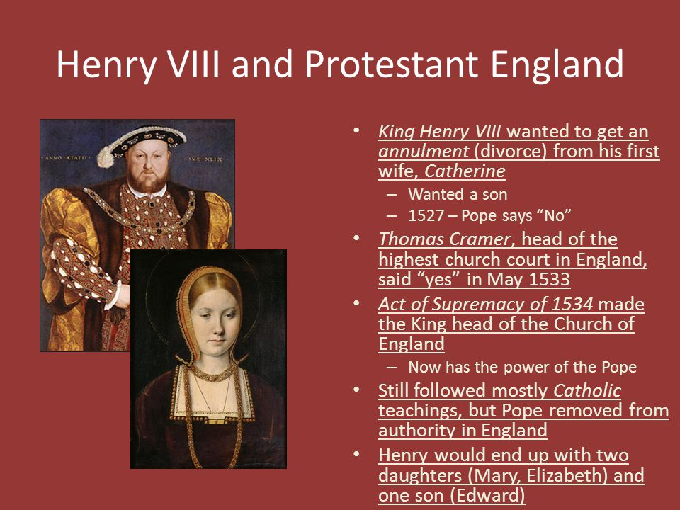 Henry VIII and Protestant England King Henry VIII wanted to get an annulment (divorce) from his first wife, Catherine – Wanted a son – 1527 – Pope say
