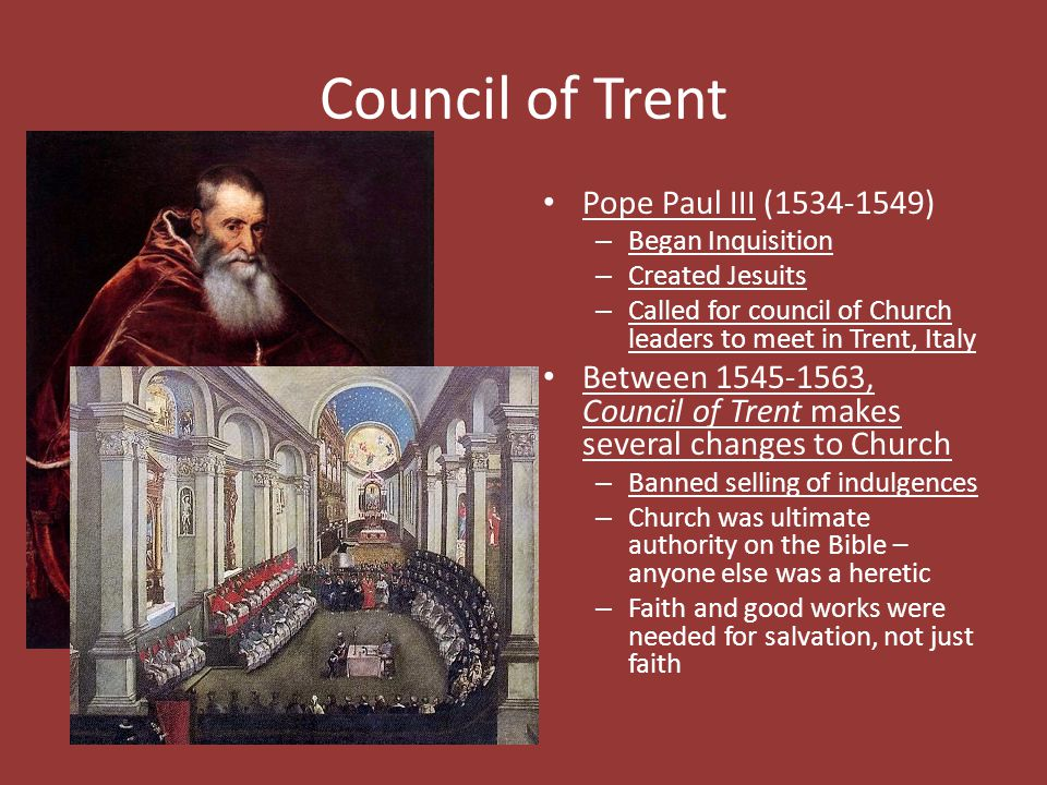 Council of Trent Pope Paul III (1534-1549) – Began Inquisition – Created Jesuits – Called for council of Church leaders to meet in Trent, Italy Betwee
