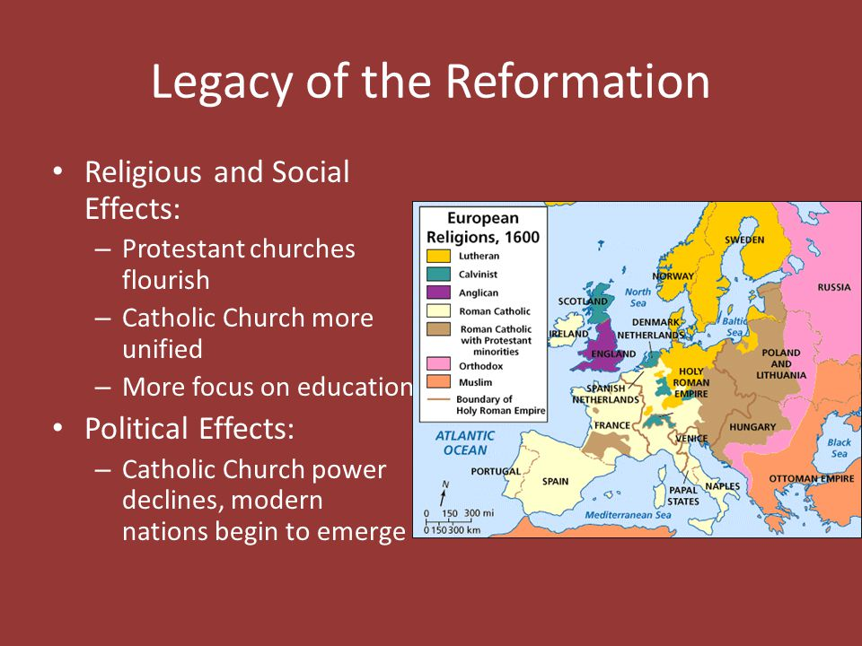 Legacy of the Reformation Religious and Social Effects: – Protestant churches flourish – Catholic Church more unified – More focus on education Politi