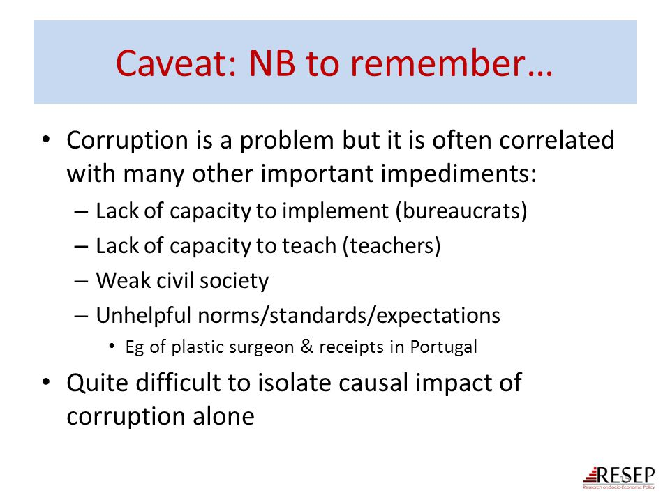 Caveat: NB to remember… Corruption is a problem but it is often correlated with many other important impediments: – Lack of capacity to implement (bur