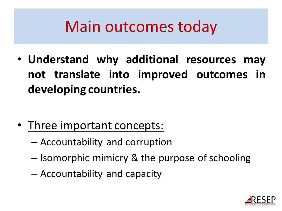 Main outcomes today Understand why additional resources may not translate into improved outcomes in developing countries. Three important concepts: –
