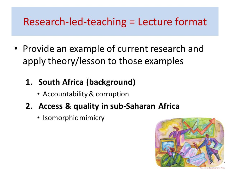 Research-led-teaching = Lecture format Provide an example of current research and apply theory/lesson to those examples 1.South Africa (background) Ac