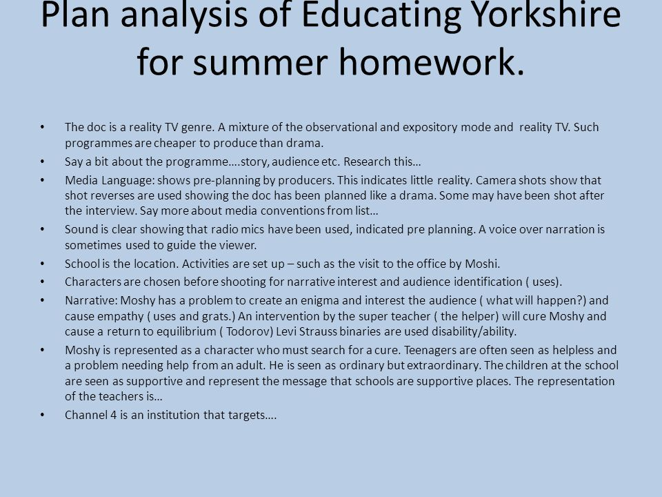 Plan analysis of Educating Yorkshire for summer homework. The doc is a reality TV genre. A mixture of the observational and expository mode and realit