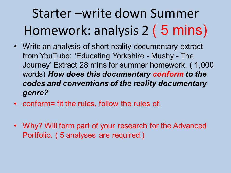 Starter –write down Summer Homework: analysis 2 ( 5 mins) Write an analysis of short reality documentary extract from YouTube: 'Educating Yorkshire - Mushy - The Journey' Extract 28 mins for summer homework.