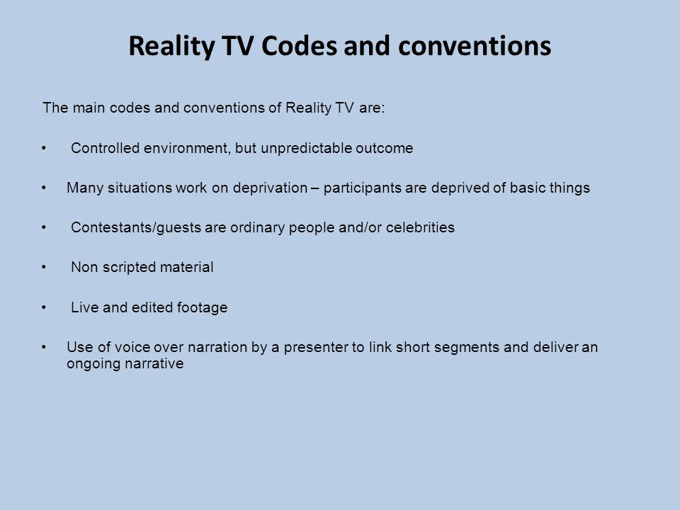 Reality TV Codes and conventions The main codes and conventions of Reality TV are: Controlled environment, but unpredictable outcome Many situations work on deprivation – participants are deprived of basic things Contestants/guests are ordinary people and/or celebrities Non scripted material Live and edited footage Use of voice over narration by a presenter to link short segments and deliver an ongoing narrative
