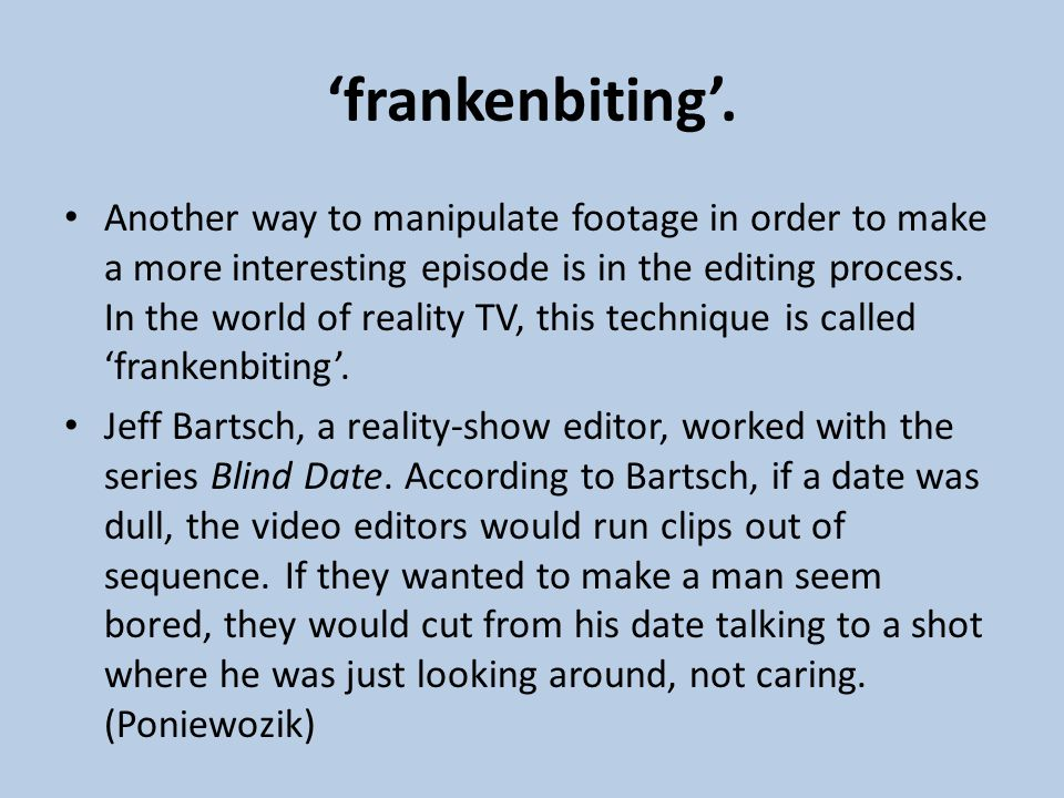 'frankenbiting'. Another way to manipulate footage in order to make a more interesting episode is in the editing process. In the world of reality TV,