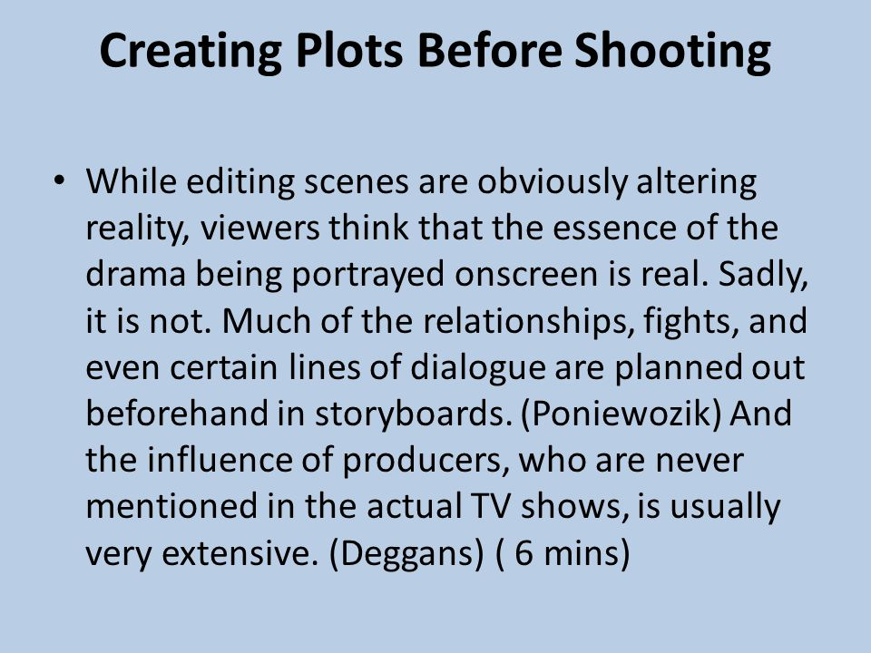 Creating Plots Before Shooting While editing scenes are obviously altering reality, viewers think that the essence of the drama being portrayed onscreen is real.