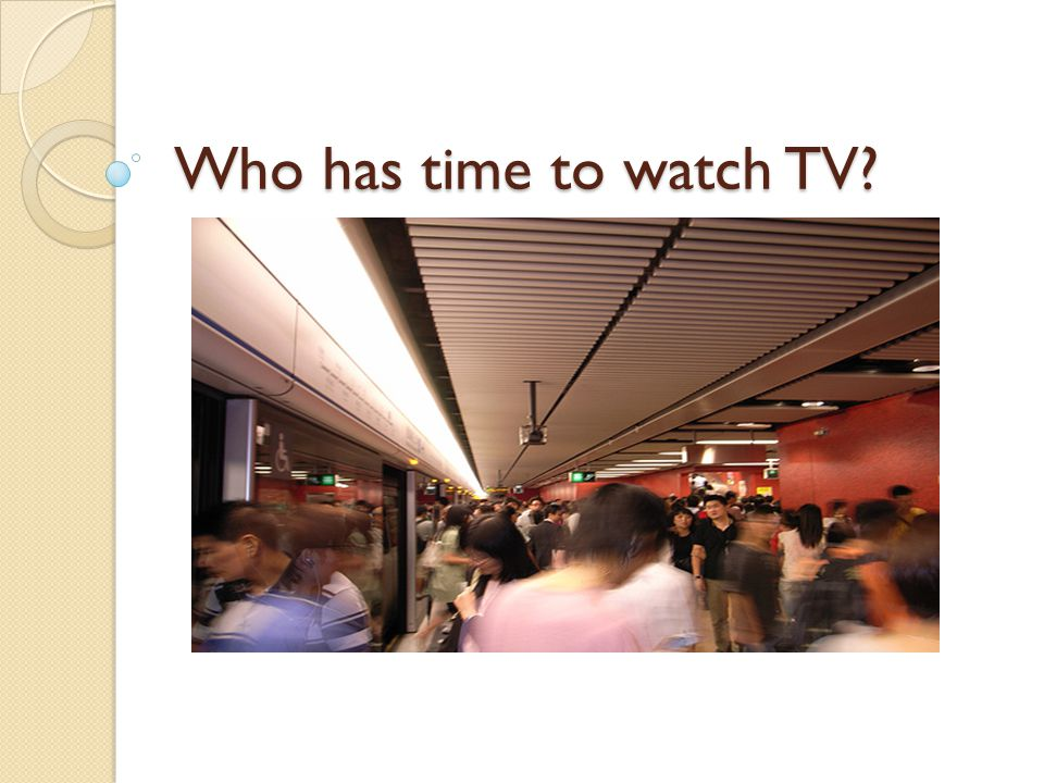 Who has time to watch TV?