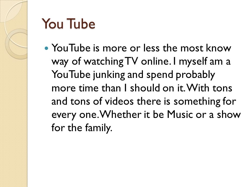 You Tube YouTube is more or less the most know way of watching TV online. I myself am a YouTube junking and spend probably more time than I should on