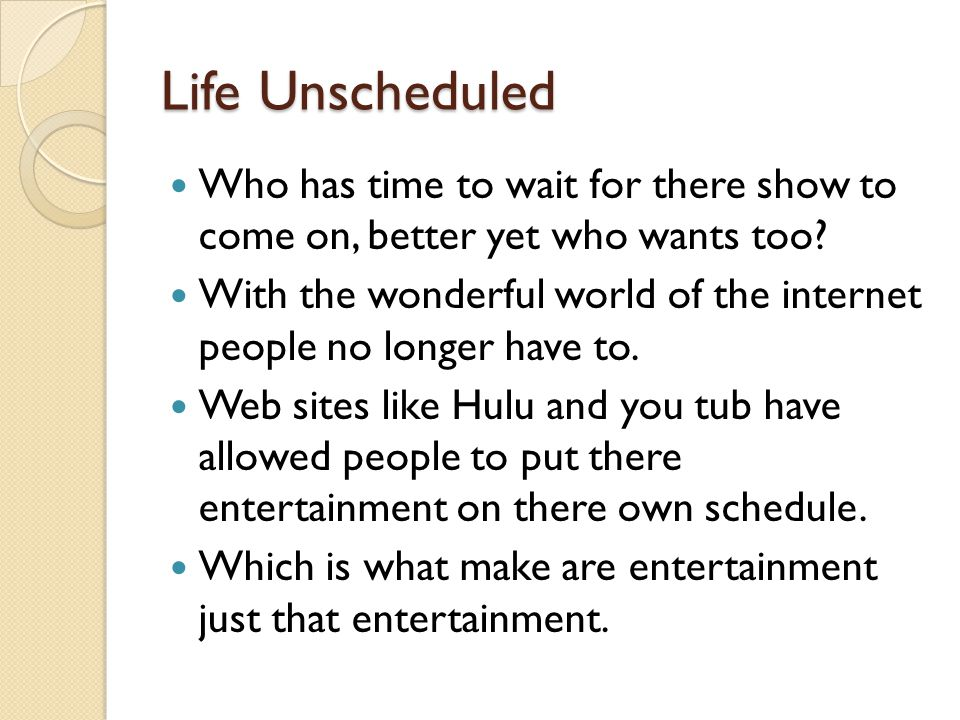 Life Unscheduled Who has time to wait for there show to come on, better yet who wants too.
