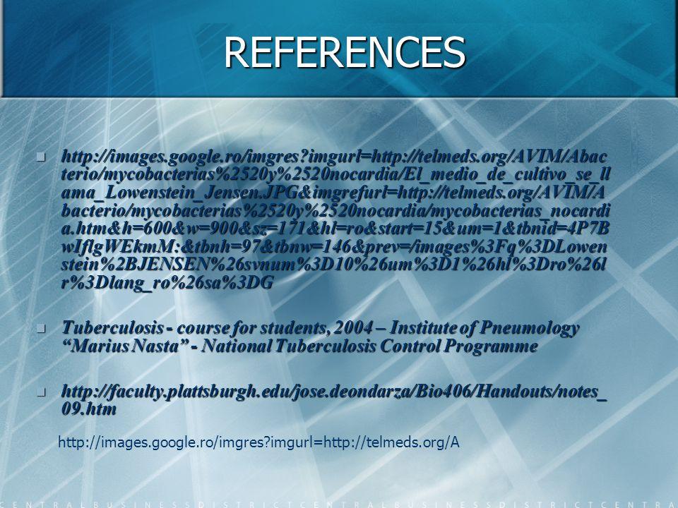 REFERENCES http://images.google.ro/imgres?imgurl=http://telmeds.org/AVIM/Abac terio/mycobacterias%2520y%2520nocardia/El_medio_de_cultivo_se_ll ama_Lowenstein_Jensen.JPG&imgrefurl=http://telmeds.org/AVIM/A bacterio/mycobacterias%2520y%2520nocardia/mycobacterias_nocardi a.htm&h=600&w=900&sz=171&hl=ro&start=15&um=1&tbnid=4P7B wIflgWEkmM:&tbnh=97&tbnw=146&prev=/images%3Fq%3DLowen stein%2BJENSEN%26svnum%3D10%26um%3D1%26hl%3Dro%26l r%3Dlang_ro%26sa%3DG http://images.google.ro/imgres?imgurl=http://telmeds.org/AVIM/Abac terio/mycobacterias%2520y%2520nocardia/El_medio_de_cultivo_se_ll ama_Lowenstein_Jensen.JPG&imgrefurl=http://telmeds.org/AVIM/A bacterio/mycobacterias%2520y%2520nocardia/mycobacterias_nocardi a.htm&h=600&w=900&sz=171&hl=ro&start=15&um=1&tbnid=4P7B wIflgWEkmM:&tbnh=97&tbnw=146&prev=/images%3Fq%3DLowen stein%2BJENSEN%26svnum%3D10%26um%3D1%26hl%3Dro%26l r%3Dlang_ro%26sa%3DG Tuberculosis - course for students, 2004 – Institute of Pneumology Marius Nasta - National Tuberculosis Control Programme Tuberculosis - course for students, 2004 – Institute of Pneumology Marius Nasta - National Tuberculosis Control Programme http://faculty.plattsburgh.edu/jose.deondarza/Bio406/Handouts/notes_ 09.htm http://faculty.plattsburgh.edu/jose.deondarza/Bio406/Handouts/notes_ 09.htm http://images.google.ro/imgres?imgurl=http://telmeds.org/A